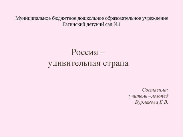 Россия – удивительная страна Составила: учитель –логопед Бурлакова Е.В. Муни...