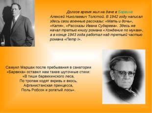 Долгое время жил на даче в Барвихе Алексей Николаевич Толстой. В 1942 год