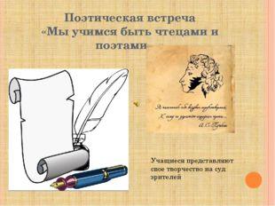 Поэтическая встреча «Мы учимся быть чтецами и поэтами…» Учащиеся представляют