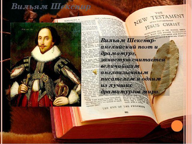 Вильям Шекспир Вильям Шекспир-английский поэт и драматург, зачастую считается...