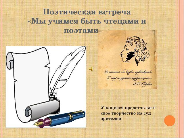 Поэтическая встреча «Мы учимся быть чтецами и поэтами…» Учащиеся представляют...