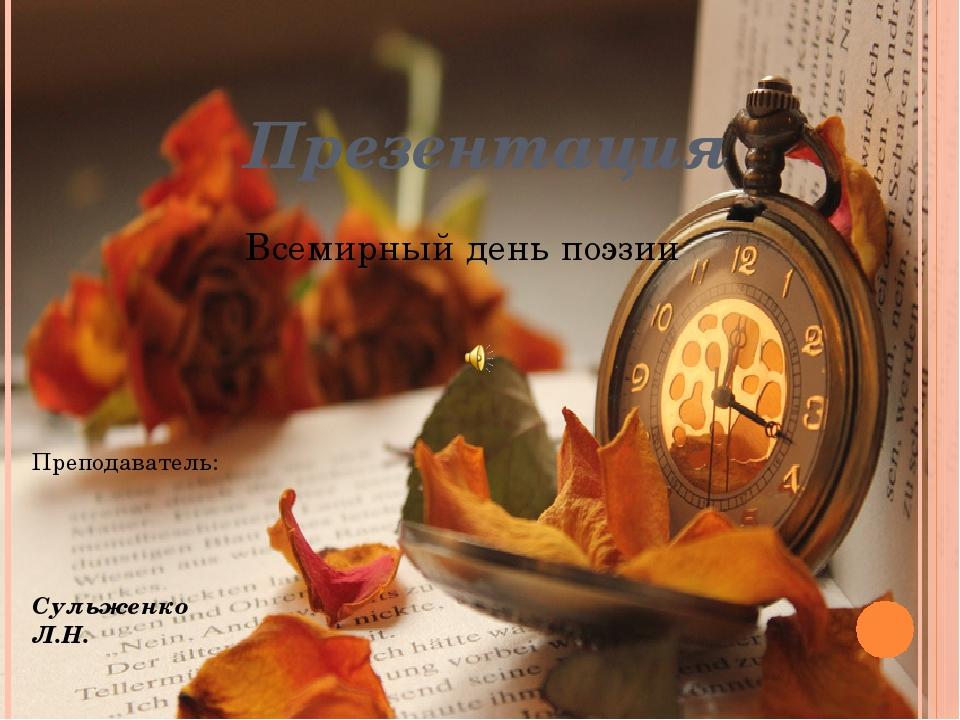 Презентация Всемирный день поэзии Преподаватель: Сульженко Л.Н.