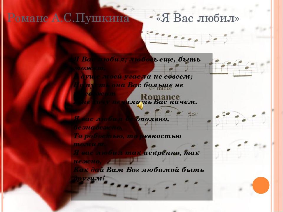 Романс А.С.Пушкина «Я Вас любил» Я Вас любил; любовь еще, быть может, В душе...