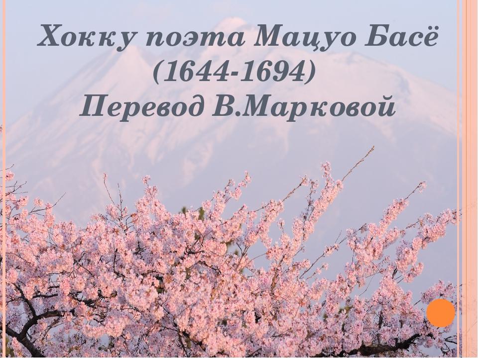 Хокку поэта Мацуо Басё (1644-1694) Перевод В.Марковой