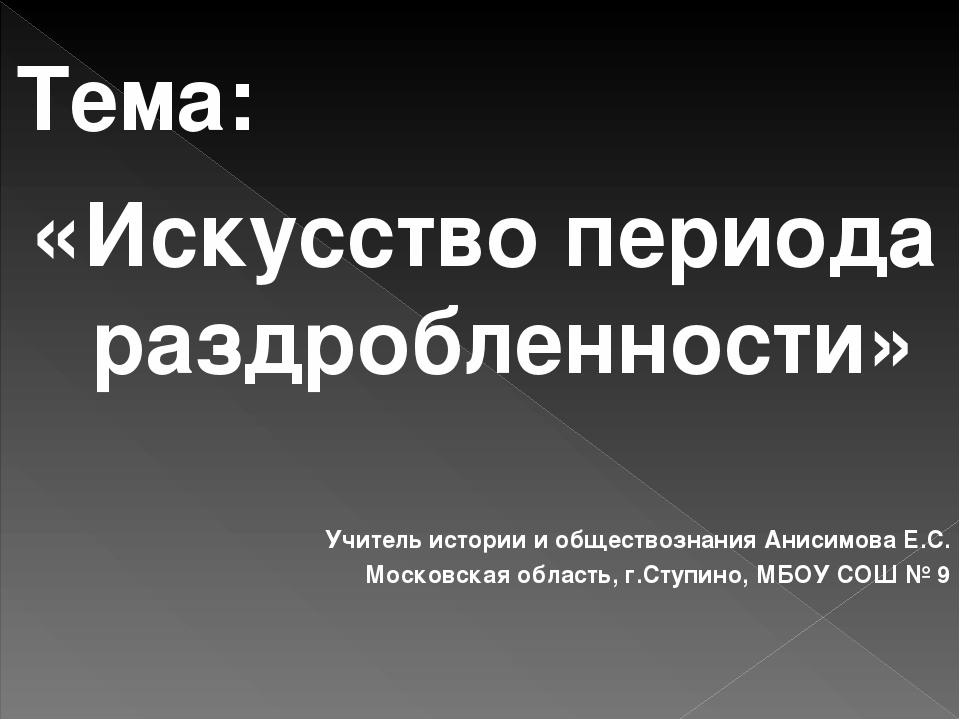 Тема: «Искусство периода раздробленности» Учитель истории и обществознания Ан...