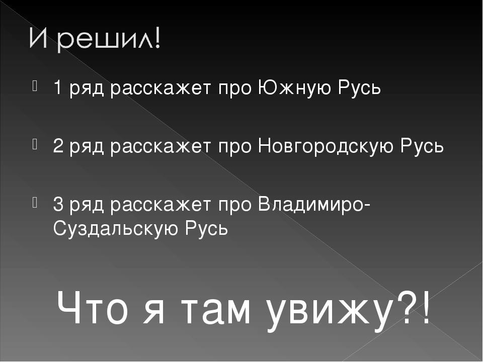 1 ряд расскажет про Южную Русь 2 ряд расскажет про Новгородскую Русь 3 ряд ра...