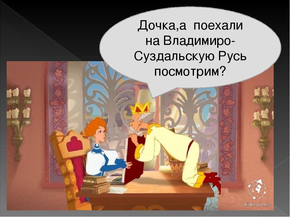 Дочка,а поехали на Владимиро- Суздальскую Русь посмотрим?
