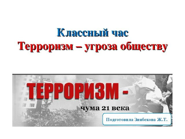 Классный час Терроризм – угроза обществу Подготовила Зиябекова Ж.Т.