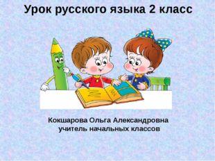 Урок русского языка 2 класс Кокшарова Ольга Александровна учитель начальных к