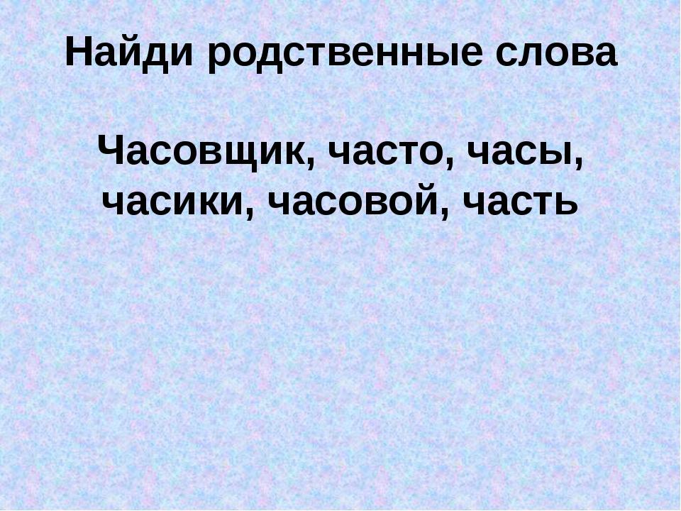 Найди родственные слова Часовщик, часто, часы, часики, часовой, часть