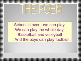 School is over - we can play We can play the whole day: Basketball and volley