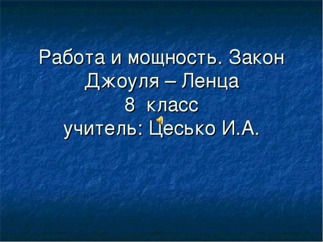 Работа и мощность. Закон Джоуля – Ленца 8 класс учитель: Цесько И.А.
