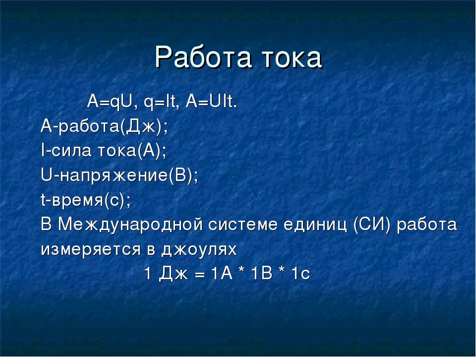 Работа тока A=qU, q=It, A=UIt. А-работа(Дж); I-сила тока(А); U-напряжение(В);...