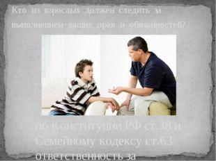 по Конституции РФ ст.38 и Семейному кодексу ст.63 ответственность за выполнен