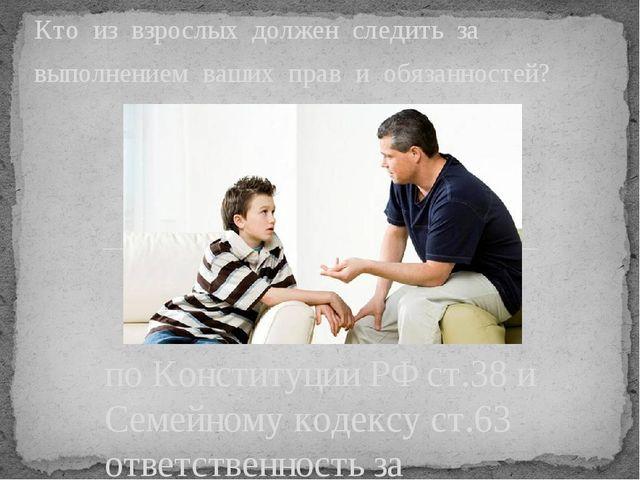 по Конституции РФ ст.38 и Семейному кодексу ст.63 ответственность за выполнен...