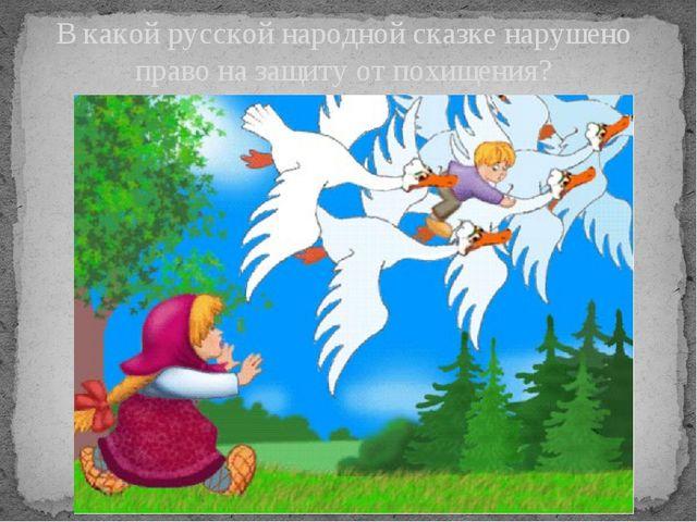 В какой русской народной сказке нарушено право на защиту от похищения?