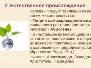 2. Естественное происхождение Человек продукт эволюции неживого, затем живого