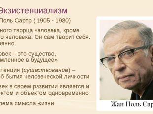 Экзистенциализм Жан-Поль Сартр ( 1905 - 1980) Нет иного творца человека, кром