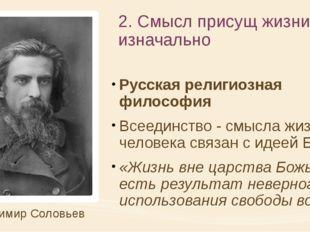 2. Смысл присущ жизни изначально Русская религиозная философия Всеединство -