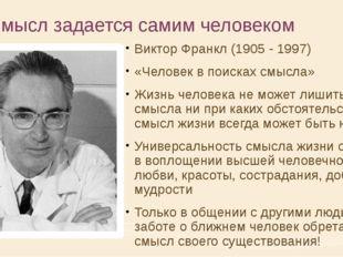4. Смысл задается самим человеком Виктор Франкл (1905 - 1997) «Человек в поис