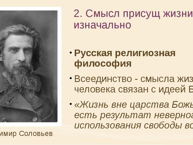 2. Смысл присущ жизни изначально Русская религиозная философия Всеединство -...