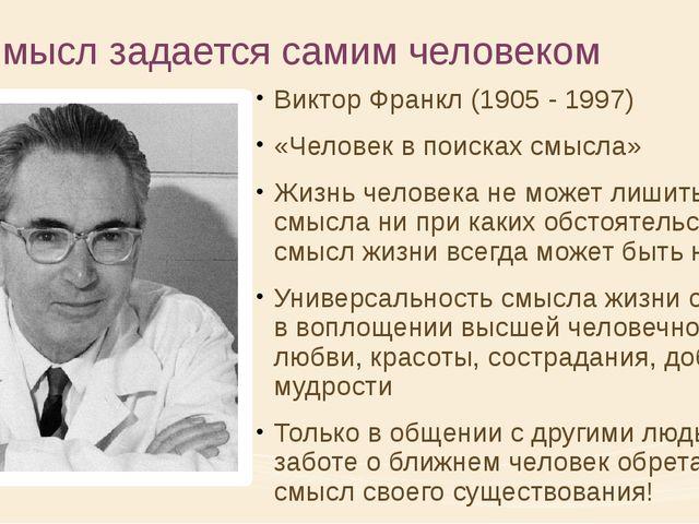 4. Смысл задается самим человеком Виктор Франкл (1905 - 1997) «Человек в поис...