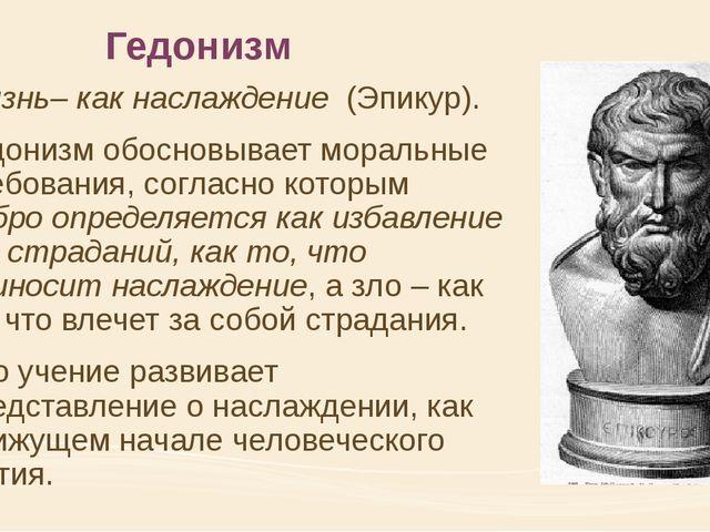 Гедонизм Жизнь– как наслаждение (Эпикур). Гедонизм обосновывает моральные тре...
