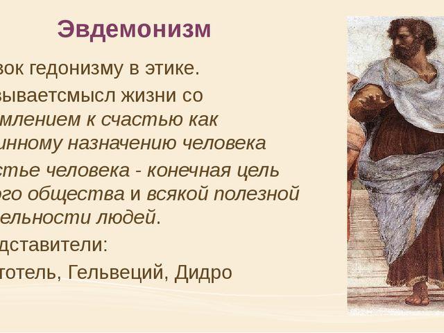 Эвдемонизм близок гедонизму в этике. связываетсмысл жизни со стремлением к сч...