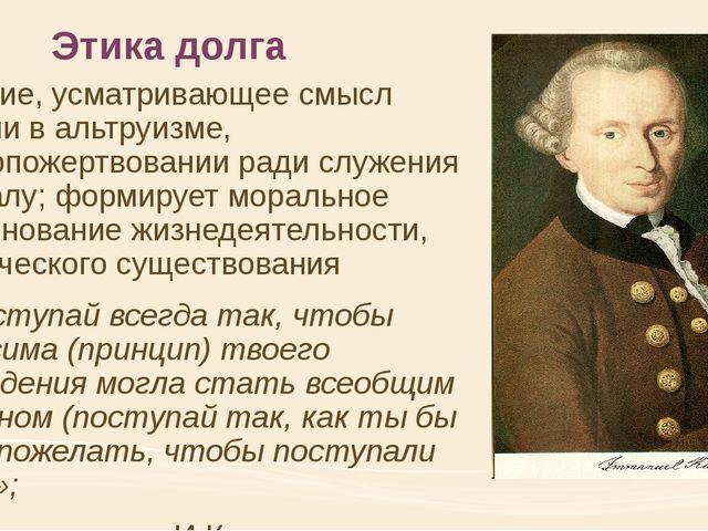 Этика долга учение, усматривающее смысл жизни в альтруизме, самопожертвовании...