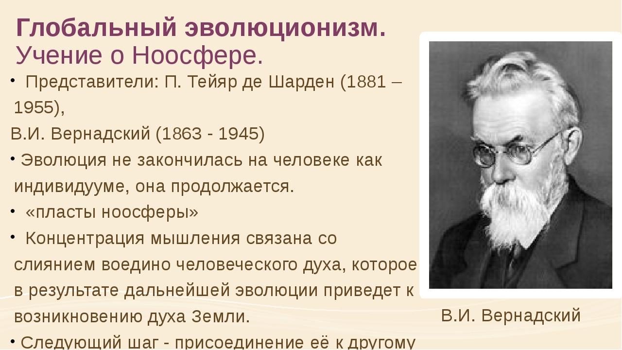 Глобальный эволюционизм. Учение о Ноосфере. Представители: П. Тейяр де Шарден...