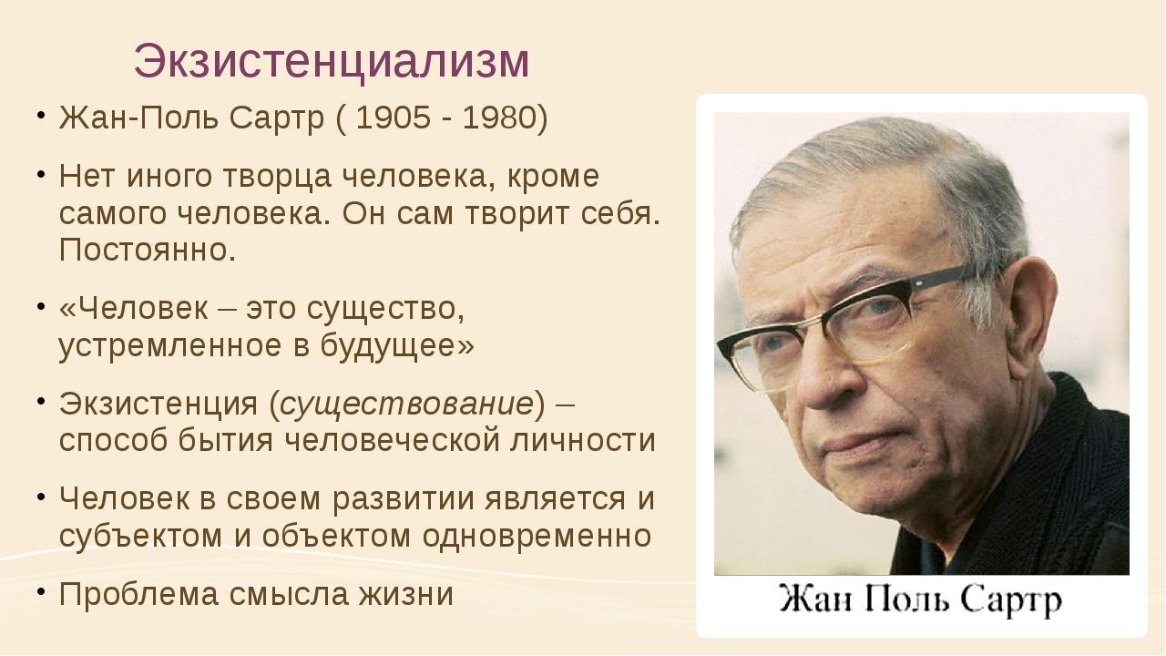 Экзистенциализм Жан-Поль Сартр ( 1905 - 1980) Нет иного творца человека, кром...