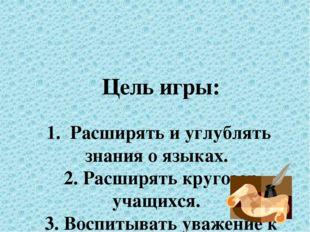 Цель игры: 1. Расширять и углублять знания о языках. 2. Расширять кругозор у
