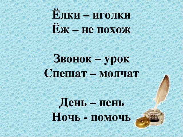 Ёлки – иголки Ёж – не похож  Звонок – урок Спешат – молчат  День – пень Ноч...