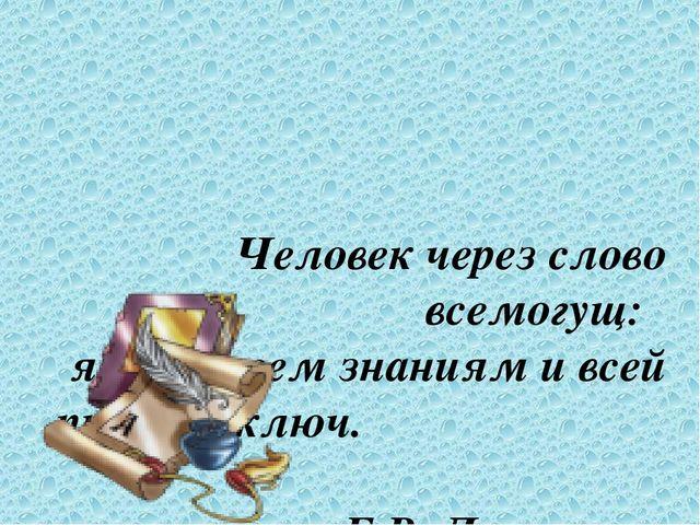 Человек через слово всемогущ: язык – всем знаниям и всей природе ключ....