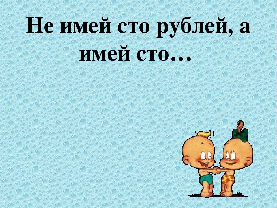 Не имей сто рублей, а имей сто…