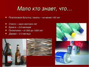 Мало кто знает, что… Пластиковая бутылка, пакеты – не менее 100 лет Стекло –