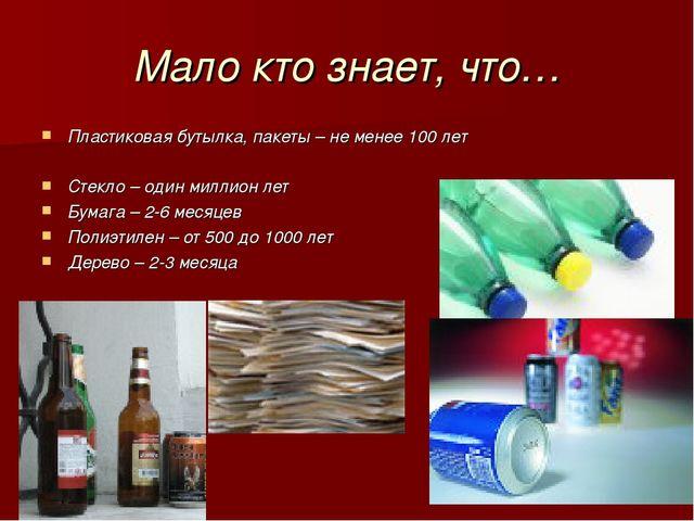 Мало кто знает, что… Пластиковая бутылка, пакеты – не менее 100 лет Стекло –...