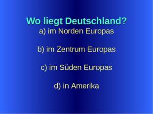 Wo liegt Deutschland? a) im Norden Europas b) im Zentrum Europas c) im Süden