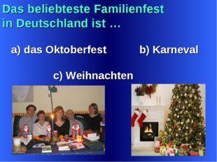 Das beliebteste Familienfest in Deutschland ist … a) das Oktoberfest b) Karne