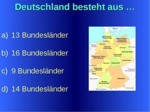 Deutschland besteht aus … 13 Bundesländer 16 Bundesländer 9 Bundesländer 14 B