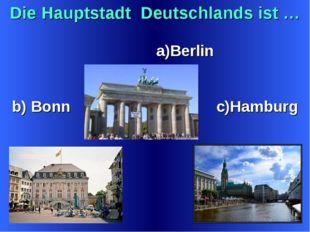 Die Hauptstadt Deutschlands ist … a)Berlin b) Bonn c)Hamburg c)Hamburg