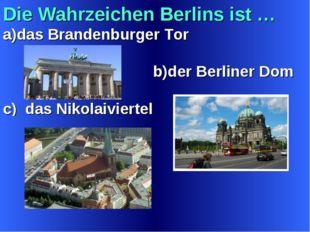 Die Wahrzeichen Berlins ist … a)das Brandenburger Tor b)der Berliner Dom c) d