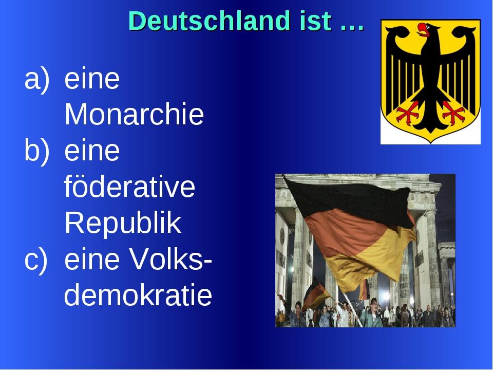 Deutschland ist … eine Monarchie eine föderative Republik eine Volks-demokratie