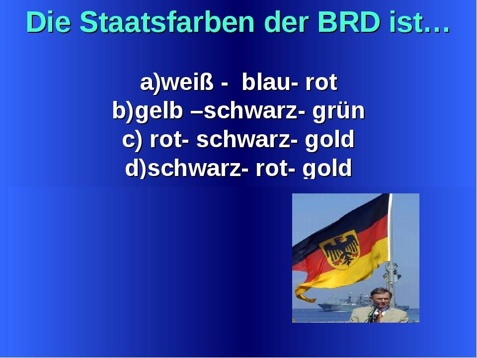 Die Staatsfarben der BRD ist… weiß - blau- rot gelb –schwarz- grün rot- schwa...
