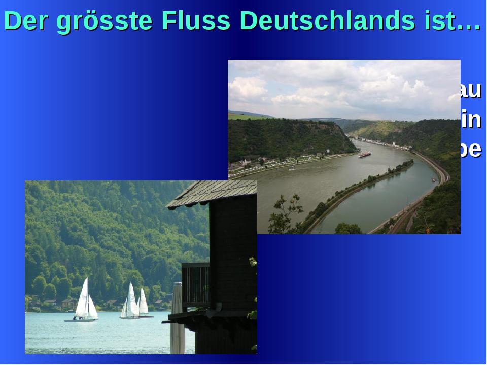 Der grösste Fluss Deutschlands ist… a)Die Donau b) der Rhein c) die Elbe