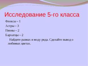 Исследование 5-го класса Флоксы – 1 Астры – 3 Пионы – 2 Бархатцы – 2 Найдите