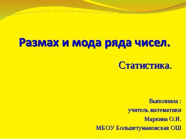 Статистика. Выполнила : учитель математики Маркина О.И. МБОУ Большетумановска...