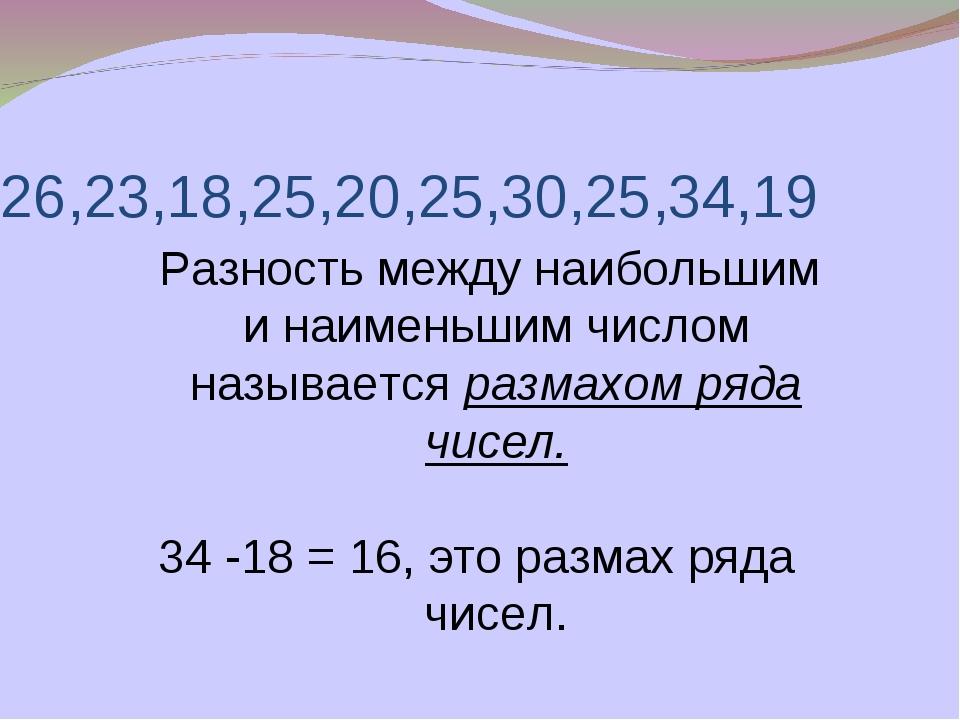 26,23,18,25,20,25,30,25,34,19 Разность между наибольшим и наименьшим числом н...