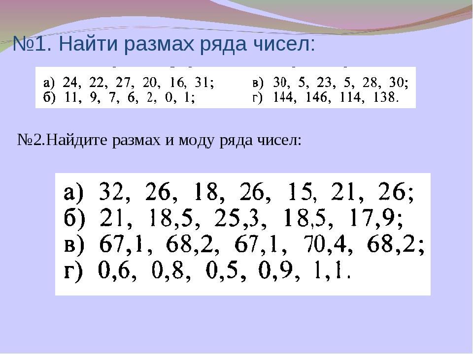 №1. Найти размах ряда чисел: №2.Найдите размах и моду ряда чисел:
