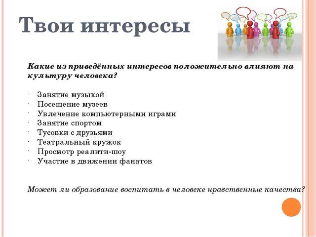 Твои интересы Какие из приведённых интересов положительно влияют на культуру...